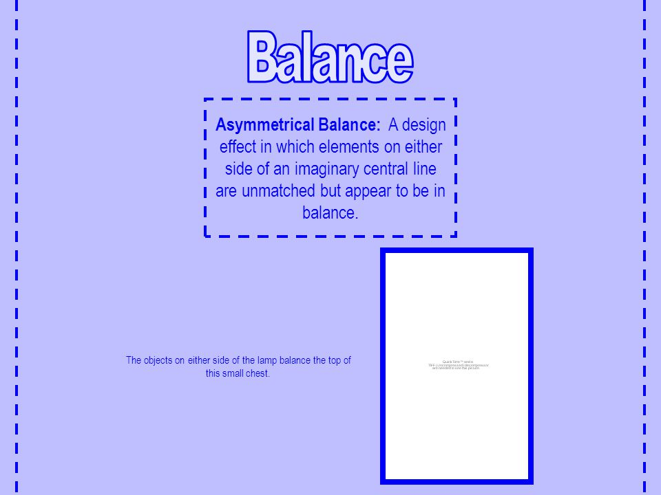 Asymmetrical Balance: A design effect in which elements on either side of an imaginary central line are unmatched but appear to be in balance. The obj