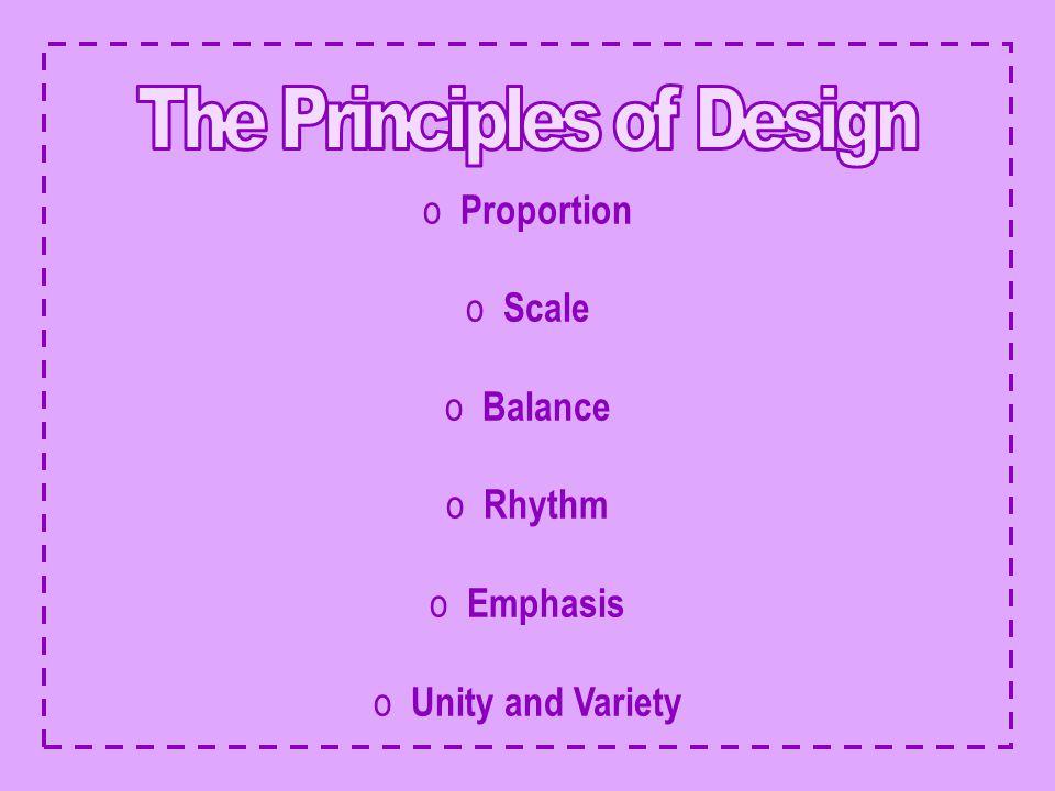 o Proportion o Scale o Balance o Rhythm o Emphasis o Unity and Variety