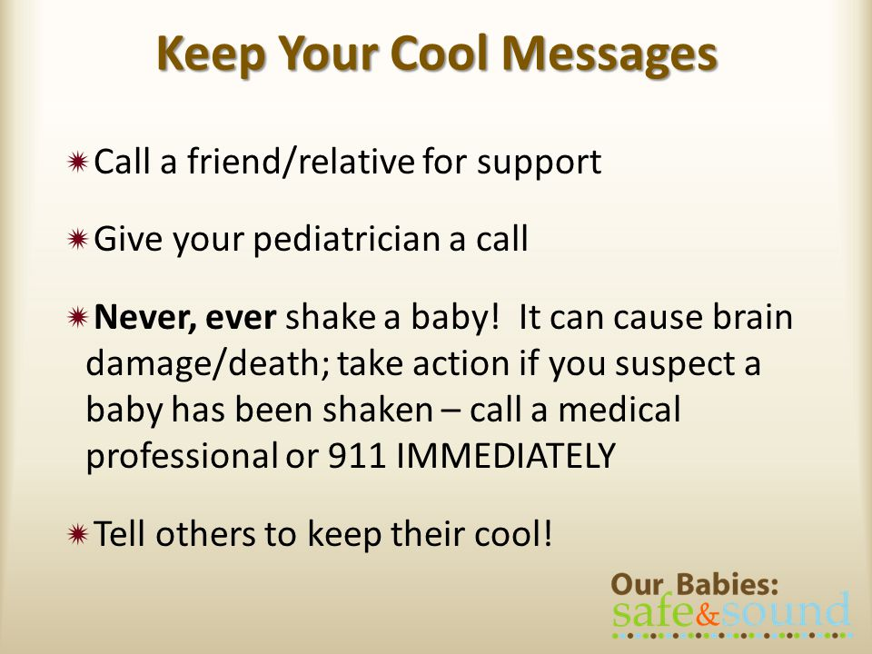 Keep Your Cool Messages Call a friend/relative for support Give your pediatrician a call Never, ever shake a baby.