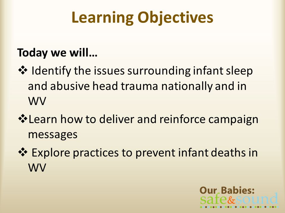 Learning Objectives Today we will… Identify the issues surrounding infant sleep and abusive head trauma nationally and in WV Learn how to deliver and reinforce campaign messages Explore practices to prevent infant deaths in WV