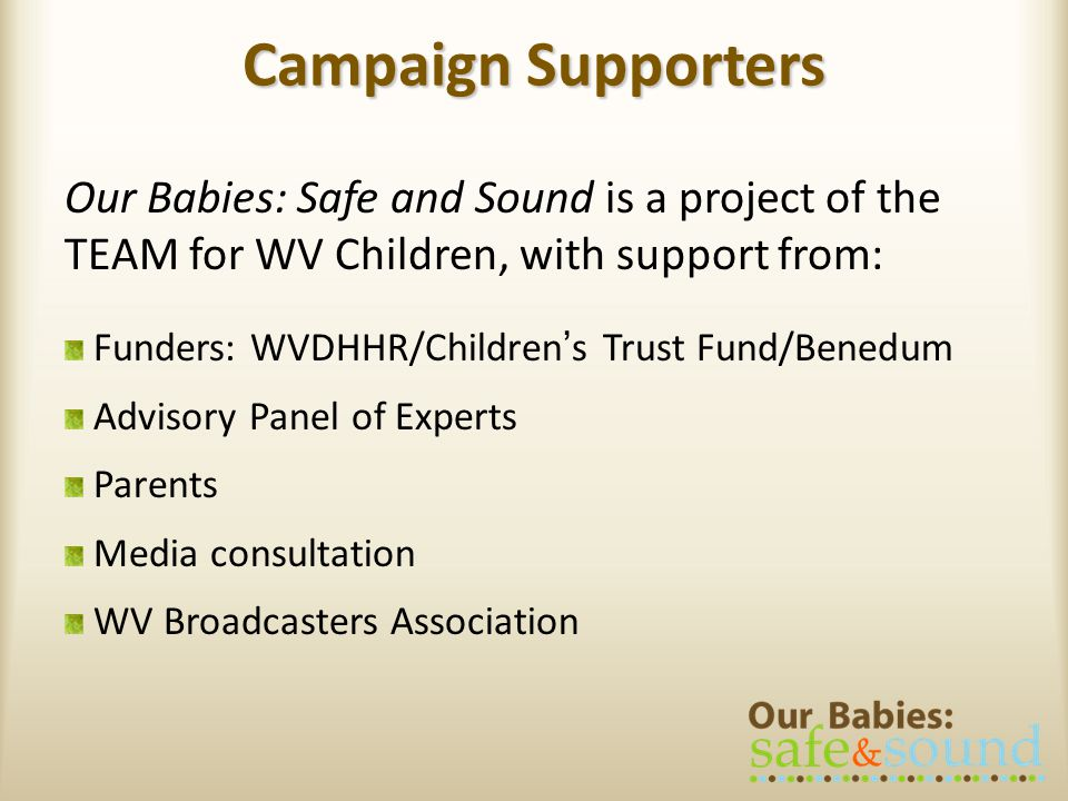 Campaign Supporters Our Babies: Safe and Sound is a project of the TEAM for WV Children, with support from: Funders: WVDHHR/Childrens Trust Fund/Benedum Advisory Panel of Experts Parents Media consultation WV Broadcasters Association