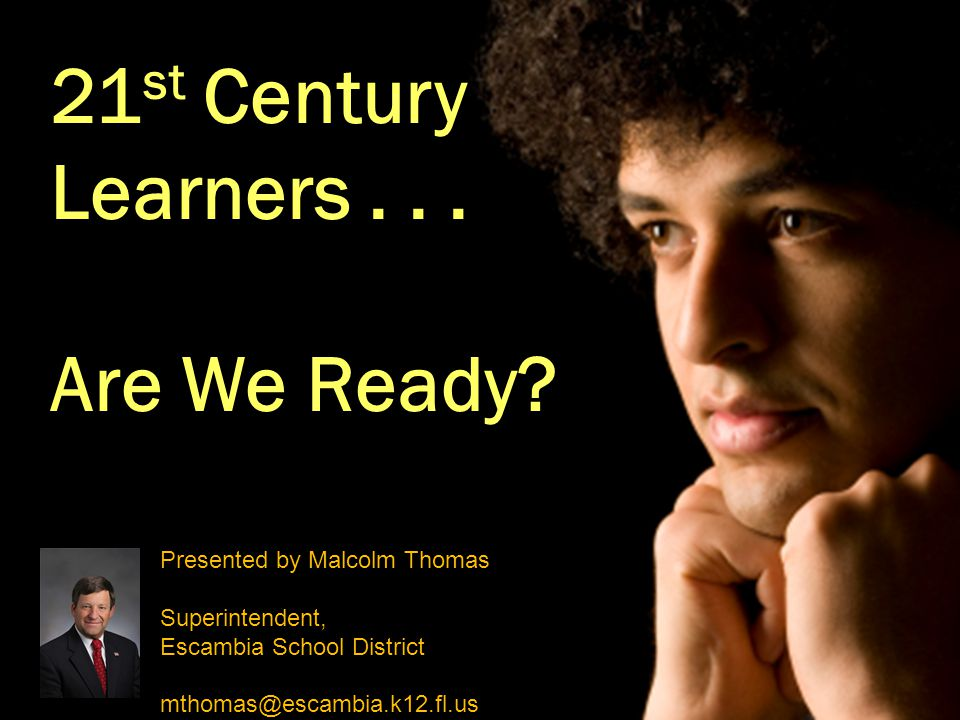 21 st Century Learners... Are We Ready? Presented by Malcolm Thomas Superintendent, Escambia School District mthomas@escambia.k12.fl.us