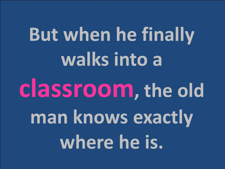 But when he finally walks into a classroom, the old man knows exactly where he is.