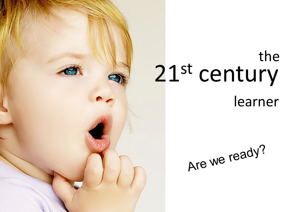 the 21 st century learner Are we ready?