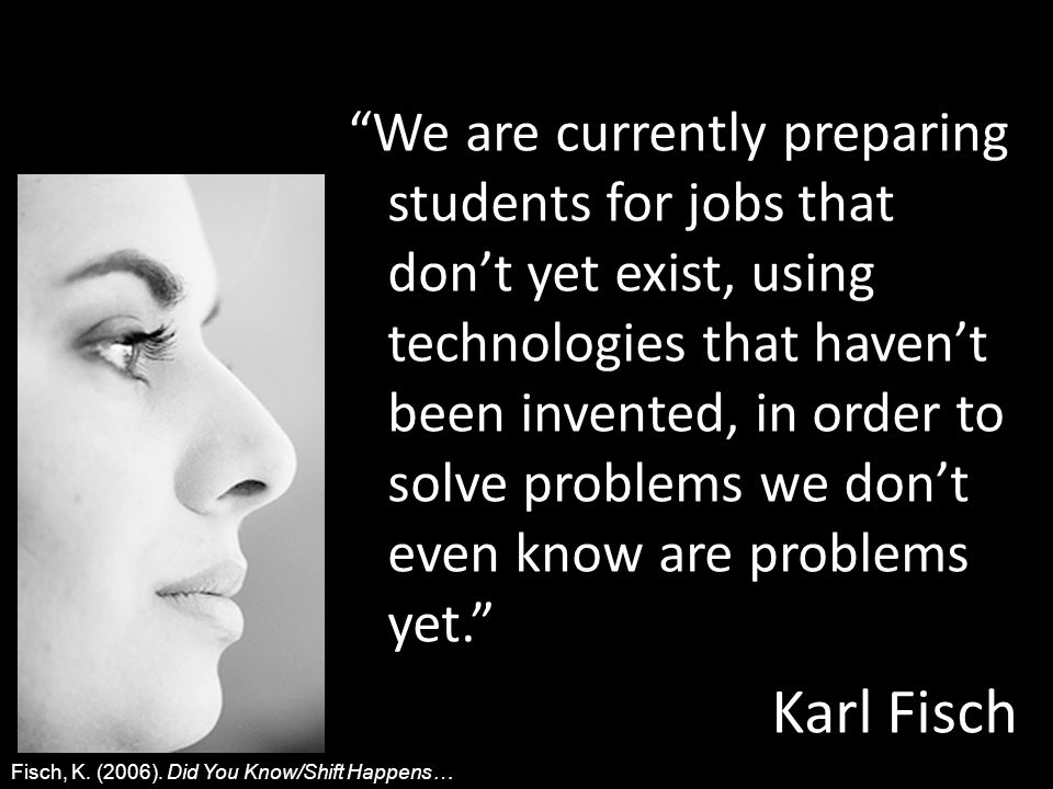 We are currently preparing students for jobs that dont yet exist, using technologies that havent been invented, in order to solve problems we dont even know are problems yet.