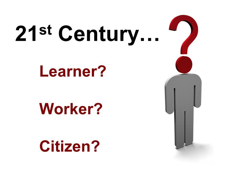21 st Century… Learner? Worker? Citizen?