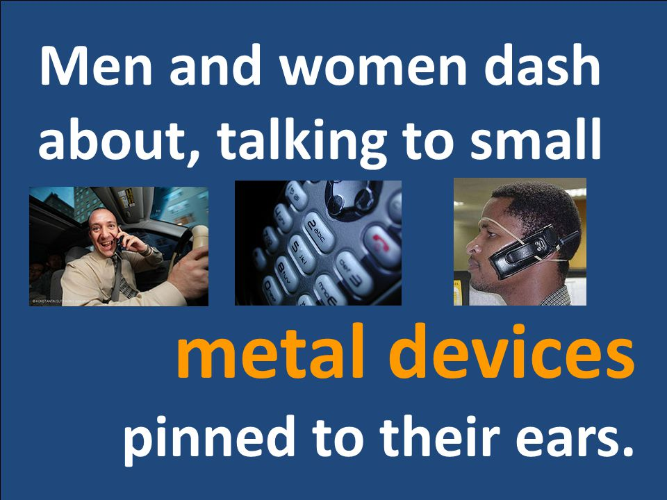Men and women dash about, talking to small metal devices pinned to their ears.