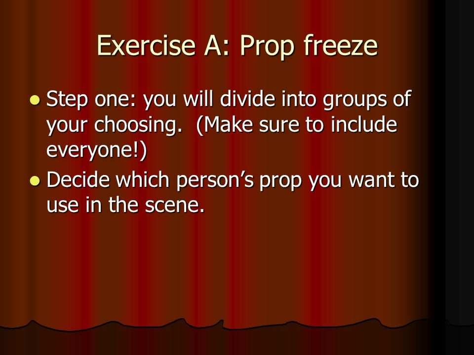Exercise A: Prop freeze Step one: you will divide into groups of your choosing.