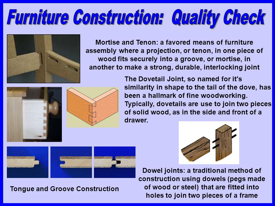 Mortise and Tenon: a favored means of furniture assembly where a projection, or tenon, in one piece of wood fits securely into a groove, or mortise, i