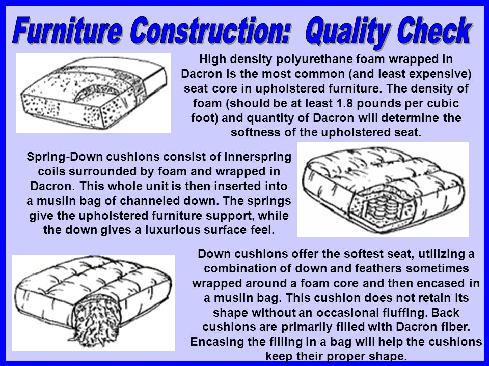 High density polyurethane foam wrapped in Dacron is the most common (and least expensive) seat core in upholstered furniture. The density of foam (sho