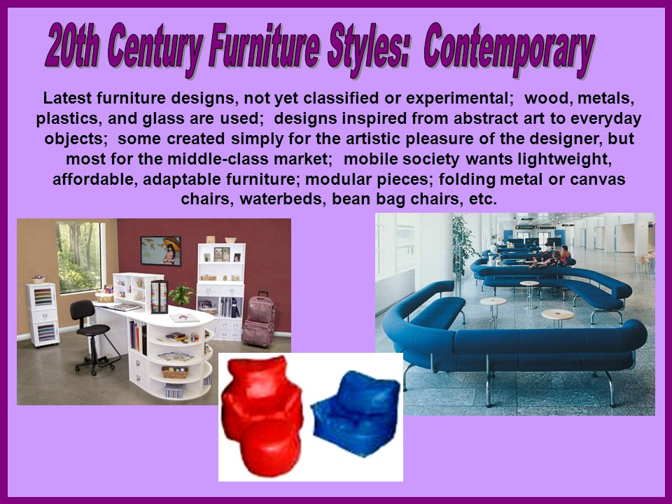 Latest furniture designs, not yet classified or experimental; wood, metals, plastics, and glass are used; designs inspired from abstract art to everyd