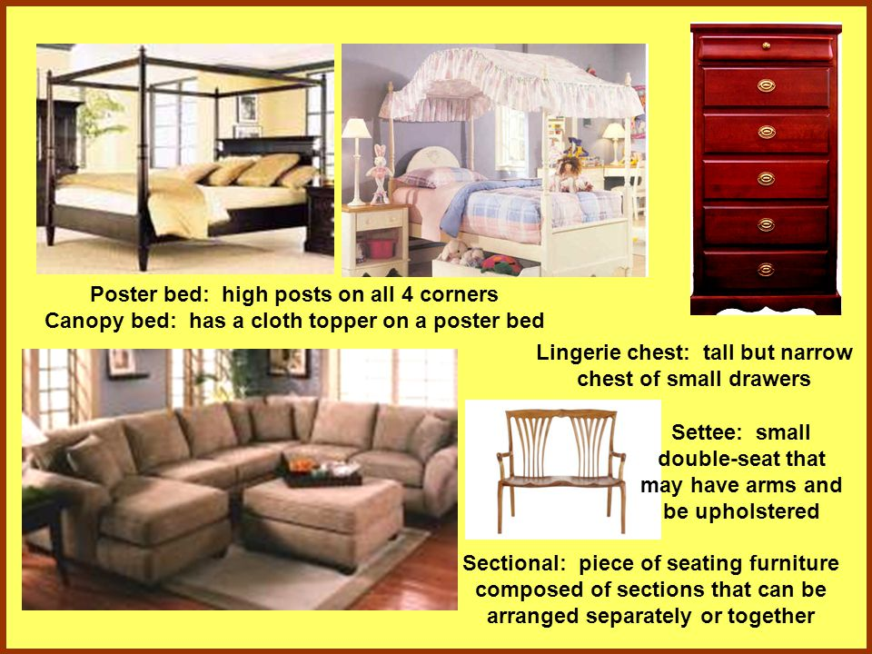 Poster bed: high posts on all 4 corners Canopy bed: has a cloth topper on a poster bed Sectional: piece of seating furniture composed of sections that