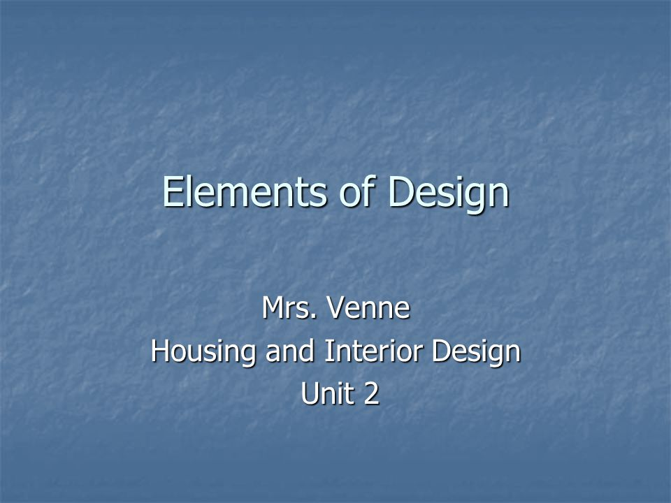 Elements of Design Mrs. Venne Housing and Interior Design Unit 2 Unit 2