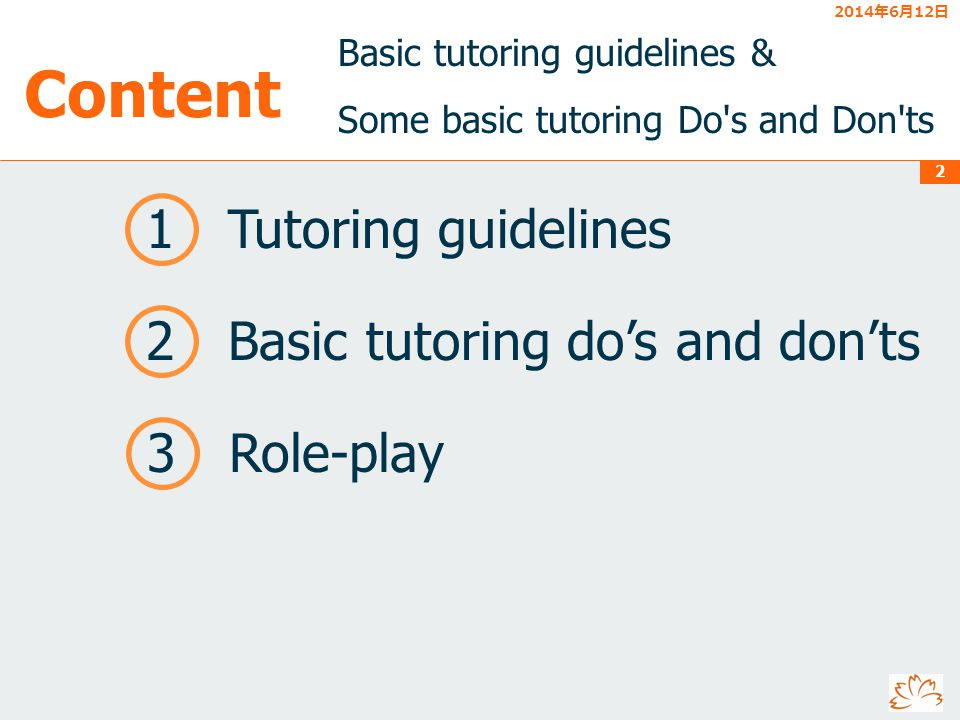 2014612 2014612 2014612 2014612 2014612 2014612 2 Content Basic tutoring guidelines & Some basic tutoring Do s and Don ts 1 Tutoring guidelines 3 Role-play 2 Basic tutoring dos and donts