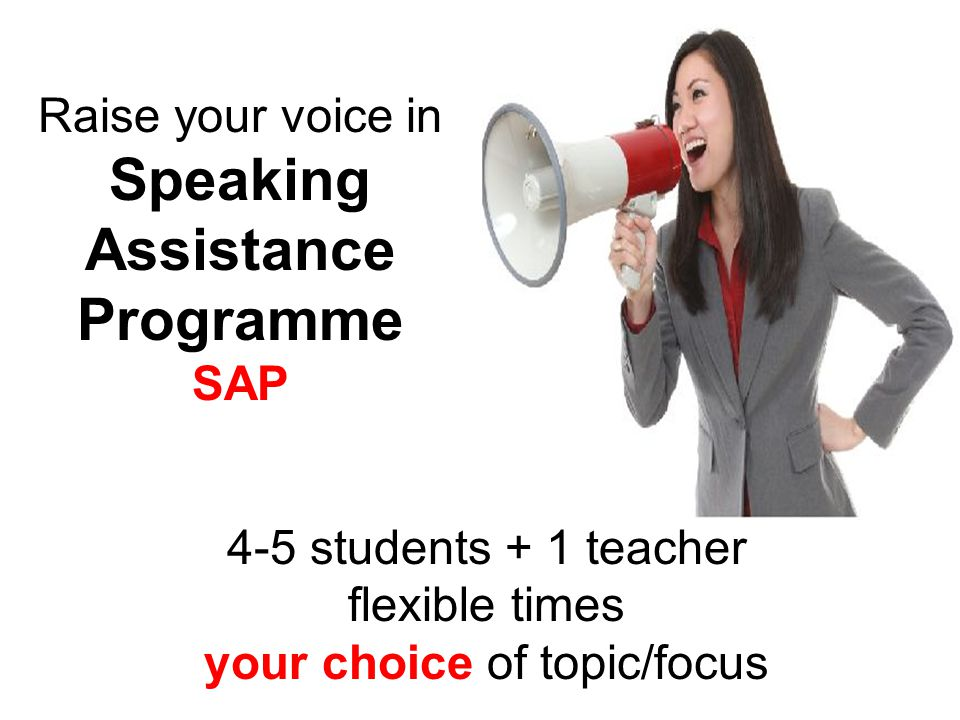 Raise your voice in Speaking Assistance Programme SAP 4-5 students + 1 teacher flexible times your choice of topic/focus