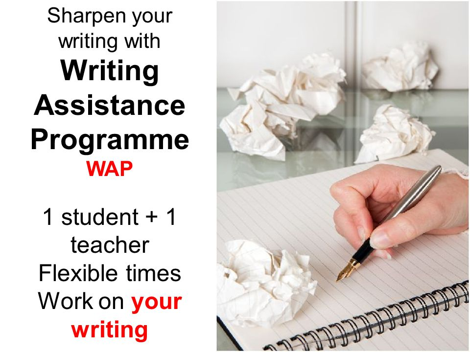 Sharpen your writing with Writing Assistance Programme WAP 1 student + 1 teacher Flexible times Work on your writing
