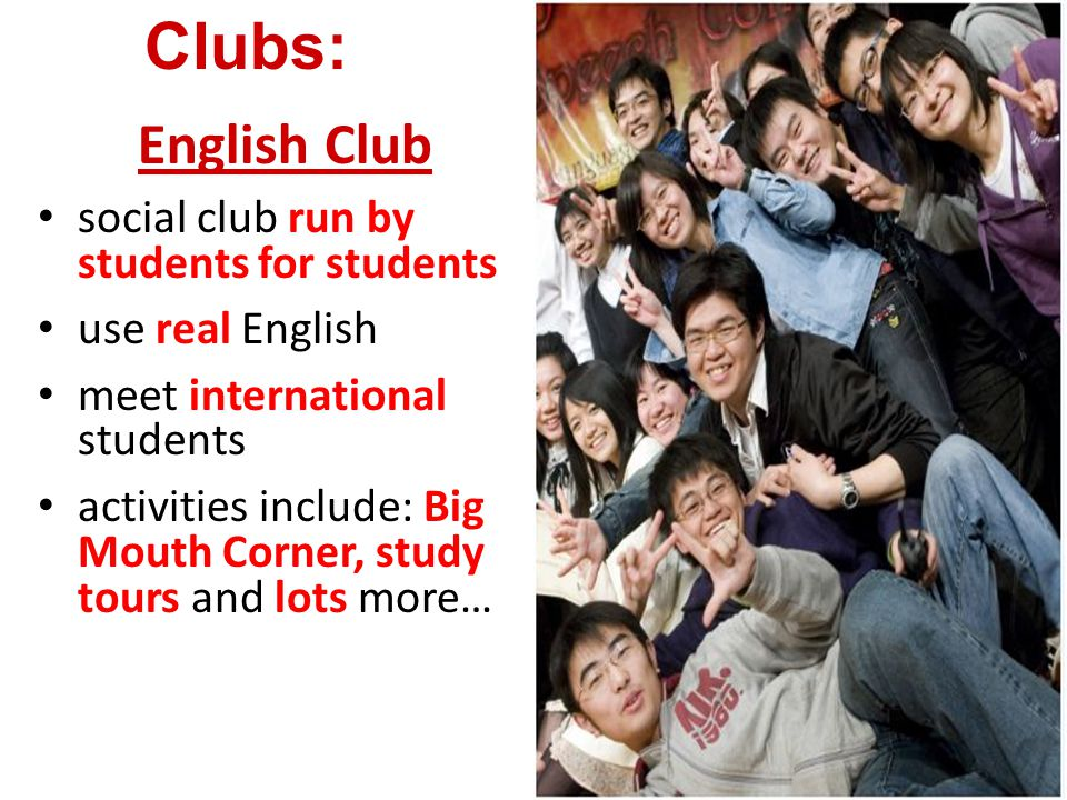 English Club social club run by students for students use real English meet international students activities include: Big Mouth Corner, study tours and lots more… Clubs: