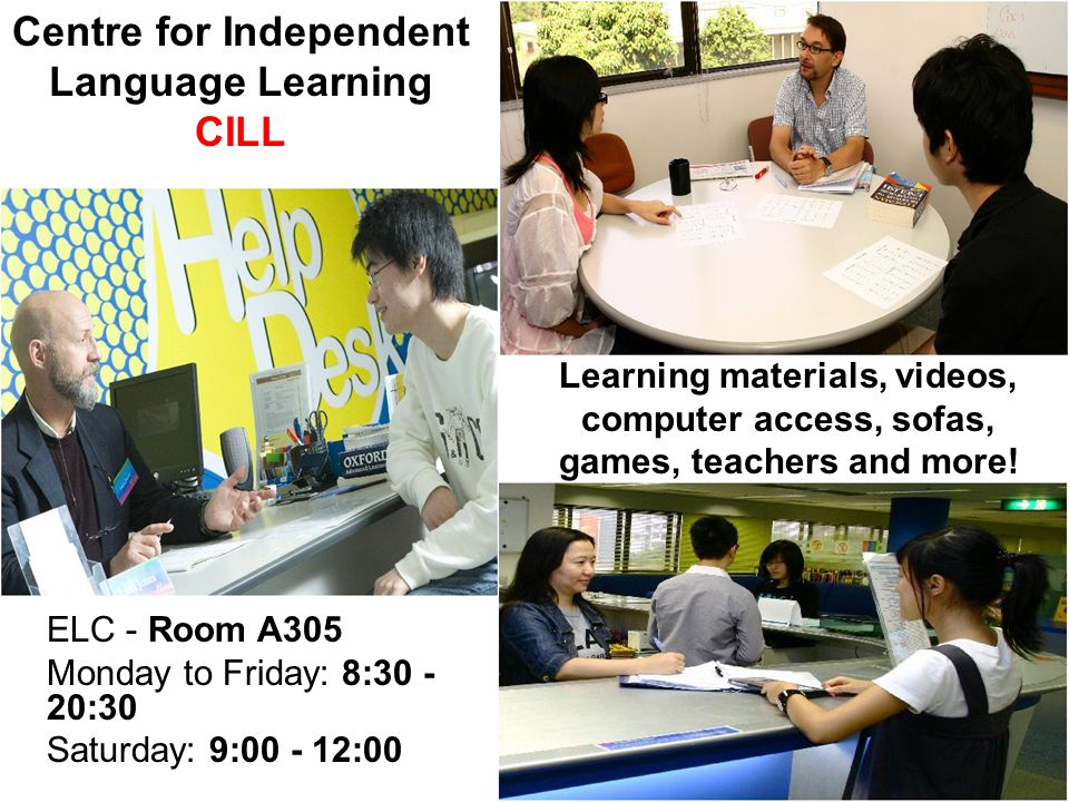 Centre for Independent Language Learning CILL ELC - Room A305 Monday to Friday: 8:30 - 20:30 Saturday: 9:00 - 12:00 Learning materials, videos, computer access, sofas, games, teachers and more!