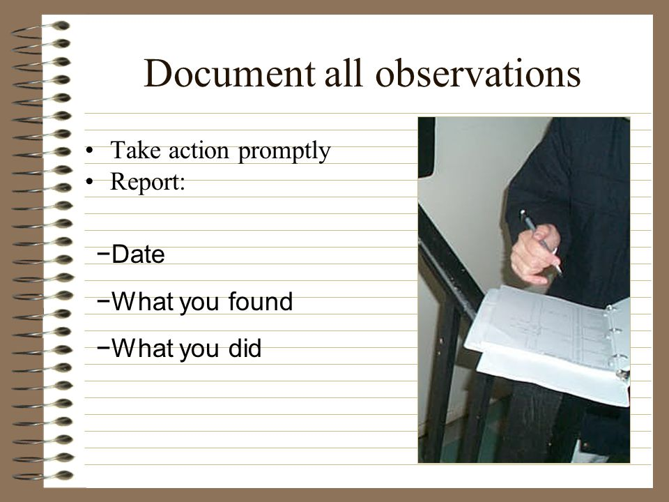 Document all observations Take action promptly Report: Date What you found What you did