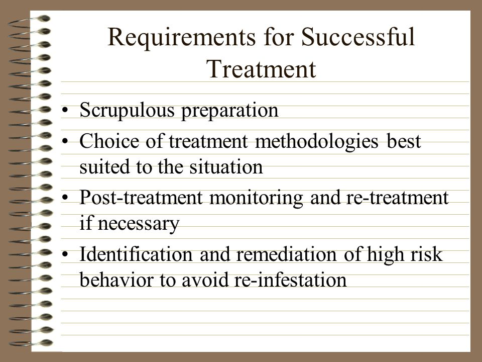 Requirements for Successful Treatment Scrupulous preparation Choice of treatment methodologies best suited to the situation Post-treatment monitoring and re-treatment if necessary Identification and remediation of high risk behavior to avoid re-infestation