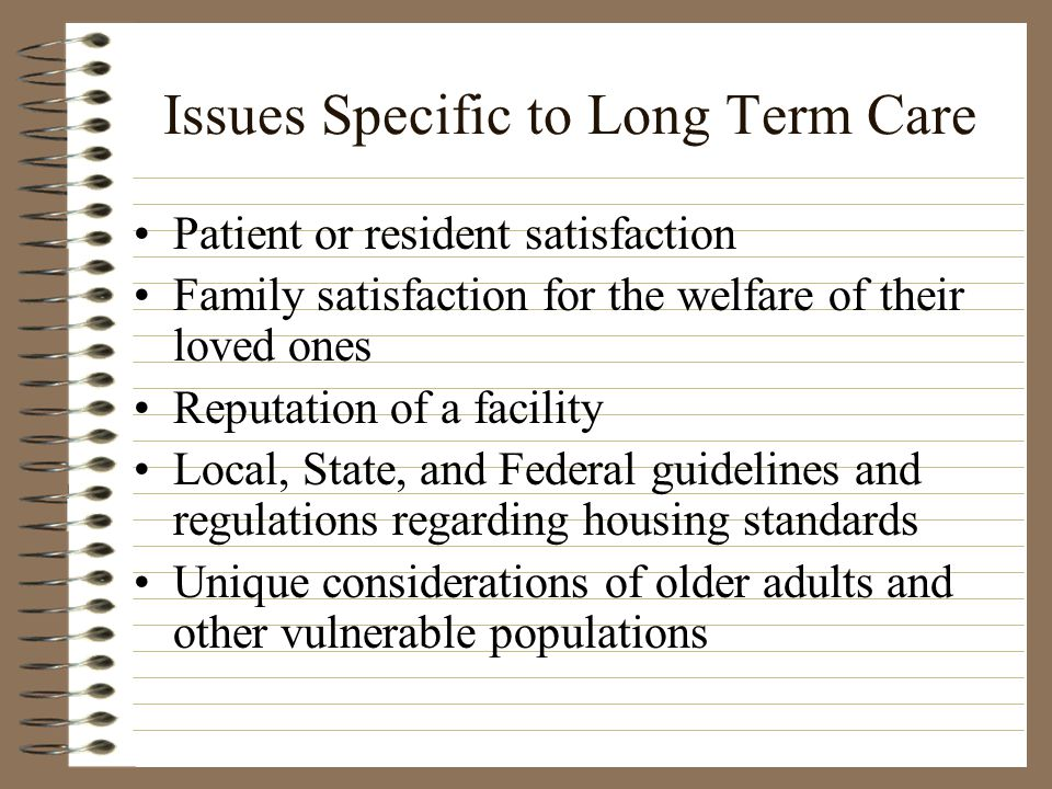 Issues Specific to Long Term Care Patient or resident satisfaction Family satisfaction for the welfare of their loved ones Reputation of a facility Local, State, and Federal guidelines and regulations regarding housing standards Unique considerations of older adults and other vulnerable populations