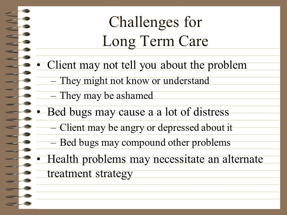 Challenges for Long Term Care Client may not tell you about the problem –They might not know or understand –They may be ashamed Bed bugs may cause a a lot of distress –Client may be angry or depressed about it –Bed bugs may compound other problems Health problems may necessitate an alternate treatment strategy