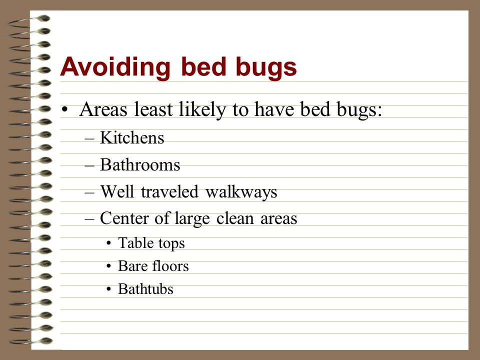 Areas least likely to have bed bugs: –Kitchens –Bathrooms –Well traveled walkways –Center of large clean areas Table tops Bare floors Bathtubs Avoiding bed bugs