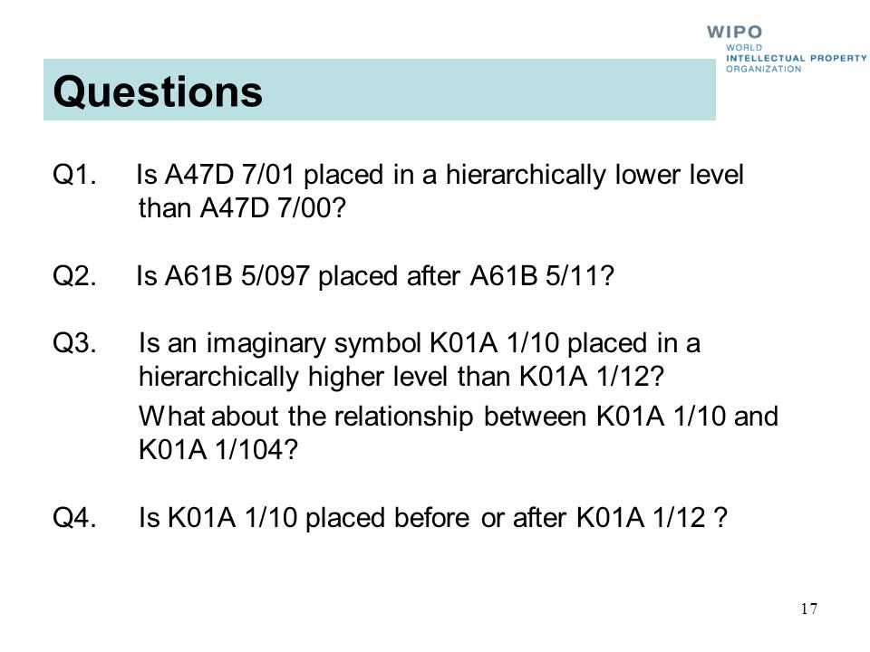 17 Questions Q1. Is A47D 7/01 placed in a hierarchically lower level than A47D 7/00? Q2. Is A61B 5/097 placed after A61B 5/11? Q3.Is an imaginary symb