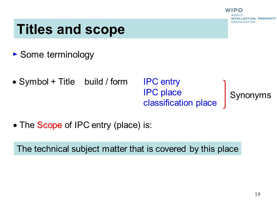 19 Titles and scope Scope The Scope of IPC entry (place) is: Symbol + Title build / formIPC entry IPC place classification place The technical subject matter that is covered by this place Synonyms Some terminology