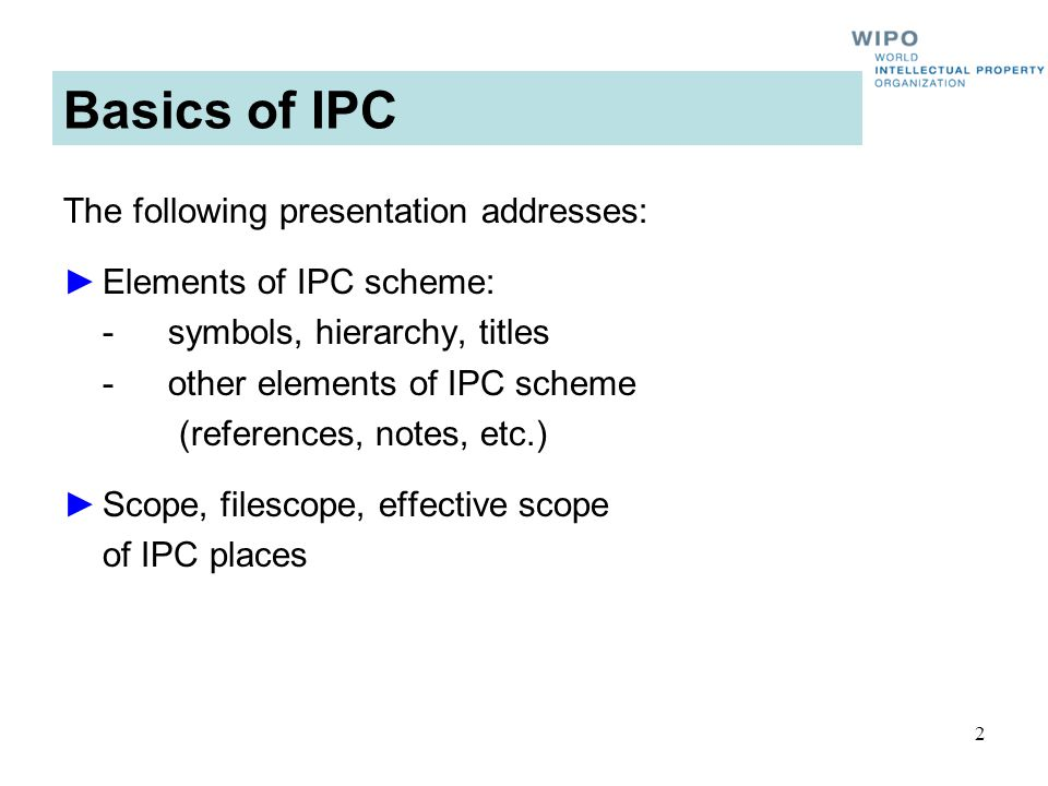 2 Basics of IPC The following presentation addresses: Elements of IPC scheme: - symbols, hierarchy, titles -other elements of IPC scheme (references, notes, etc.) Scope, filescope, effective scope of IPC places