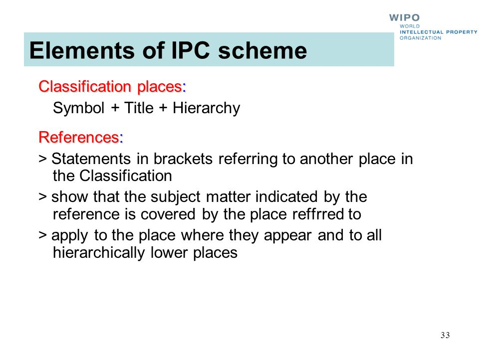 33 Elements of IPC scheme Classification places: Symbol + Title + Hierarchy References: > Statements in brackets referring to another place in the Classification > show that the subject matter indicated by the reference is covered by the place reffrred to > apply to the place where they appear and to all hierarchically lower places
