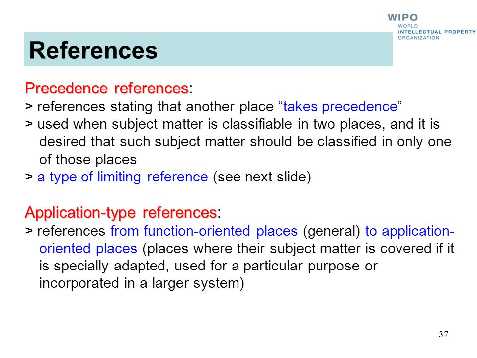 37 Precedence references Precedence references: > references stating that another place takes precedence > used when subject matter is classifiable in two places, and it is desired that such subject matter should be classified in only one of those places > a type of limiting reference (see next slide) Application-type references Application-type references: > references from function-oriented places (general) to application- oriented places (places where their subject matter is covered if it is specially adapted, used for a particular purpose or incorporated in a larger system) References