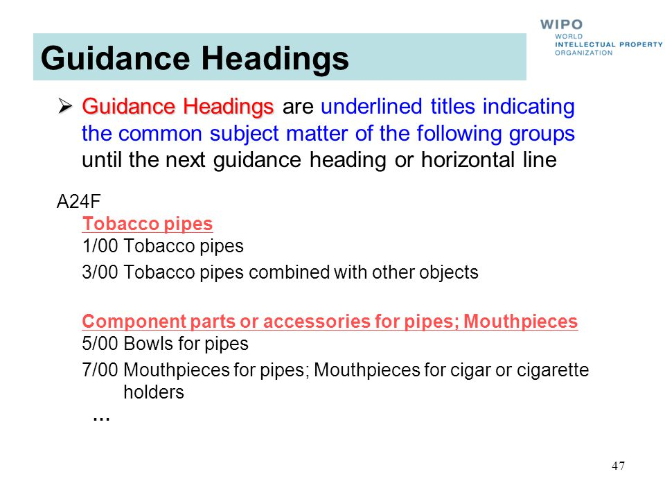47 Guidance Headings Guidance Headings Guidance Headings are underlined titles indicating the common subject matter of the following groups until the next guidance heading or horizontal line A24F Tobacco pipes 1/00Tobacco pipes 3/00Tobacco pipes combined with other objects Component parts or accessories for pipes; Mouthpieces 5/00Bowls for pipes 7/00Mouthpieces for pipes; Mouthpieces for cigar or cigarette holders …