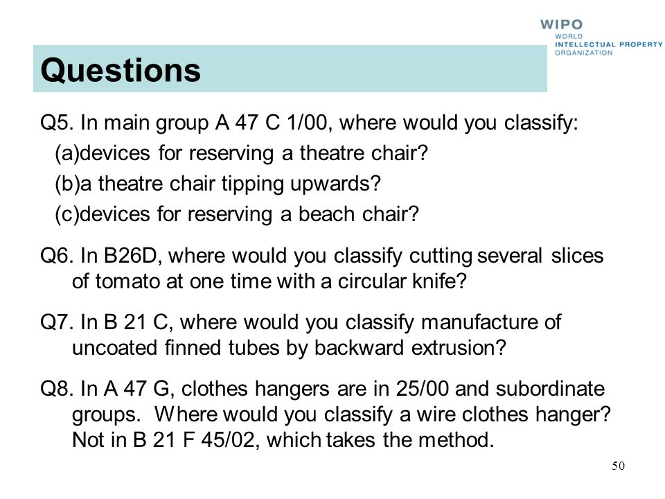 50 Questions Q5. In main group A 47 C 1/00, where would you classify: (a)devices for reserving a theatre chair? (b)a theatre chair tipping upwards? (c