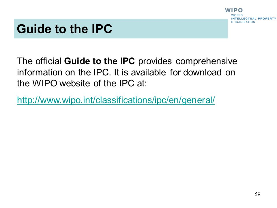 59 Guide to the IPC The official Guide to the IPC provides comprehensive information on the IPC. It is available for download on the WIPO website of t