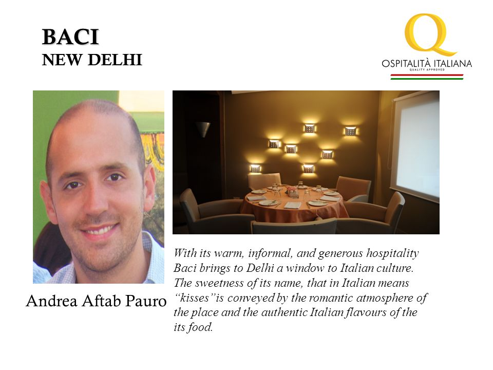 BACI NEW DELHI With its warm, informal, and generous hospitality Baci brings to Delhi a window to Italian culture.