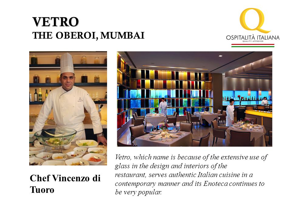 VETRO THE OBEROI, MUMBAI Chef Vincenzo di Tuoro Vetro, which name is because of the extensive use of glass in the design and interiors of the restaurant, serves authentic Italian cuisine in a contemporary manner and its Enoteca continues to be very popular.