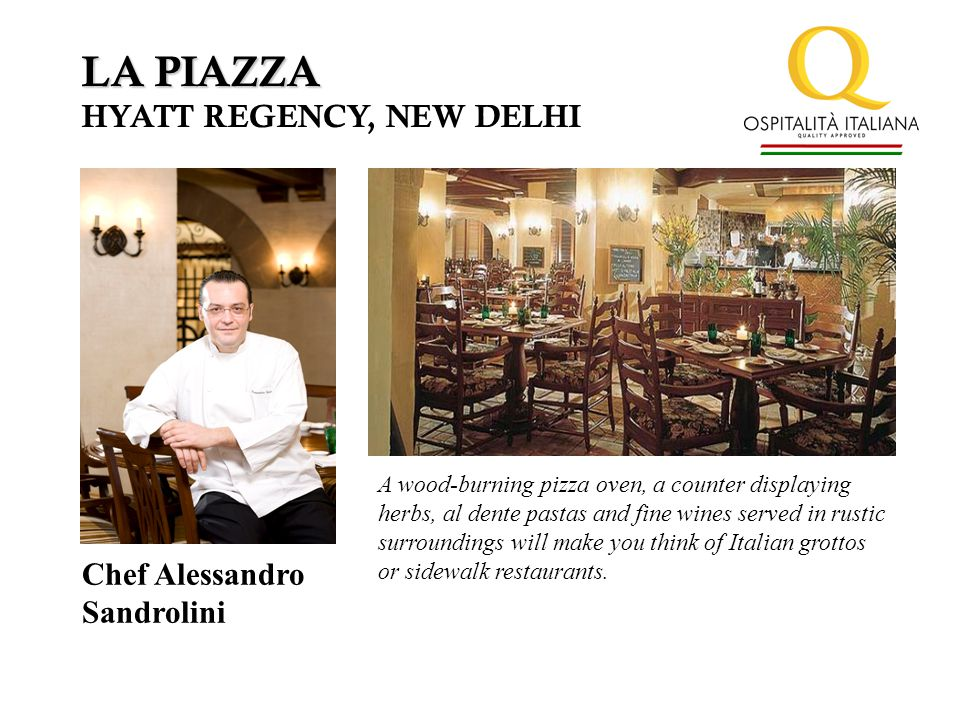 LA PIAZZA HYATT REGENCY, NEW DELHI Chef Alessandro Sandrolini A wood-burning pizza oven, a counter displaying herbs, al dente pastas and fine wines served in rustic surroundings will make you think of Italian grottos or sidewalk restaurants.