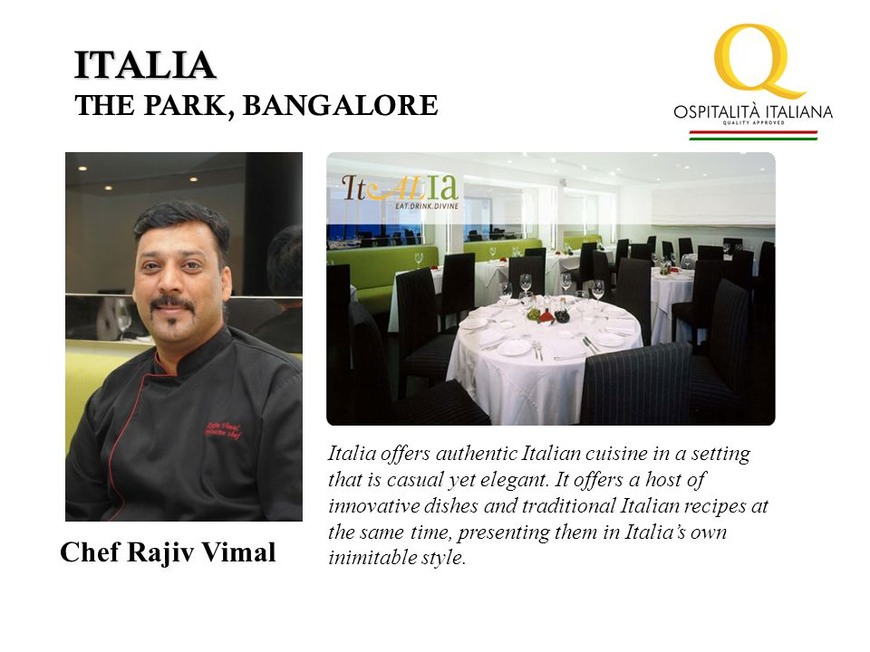 ITALIA THE PARK, BANGALORE Chef Rajiv Vimal Italia offers authentic Italian cuisine in a setting that is casual yet elegant.