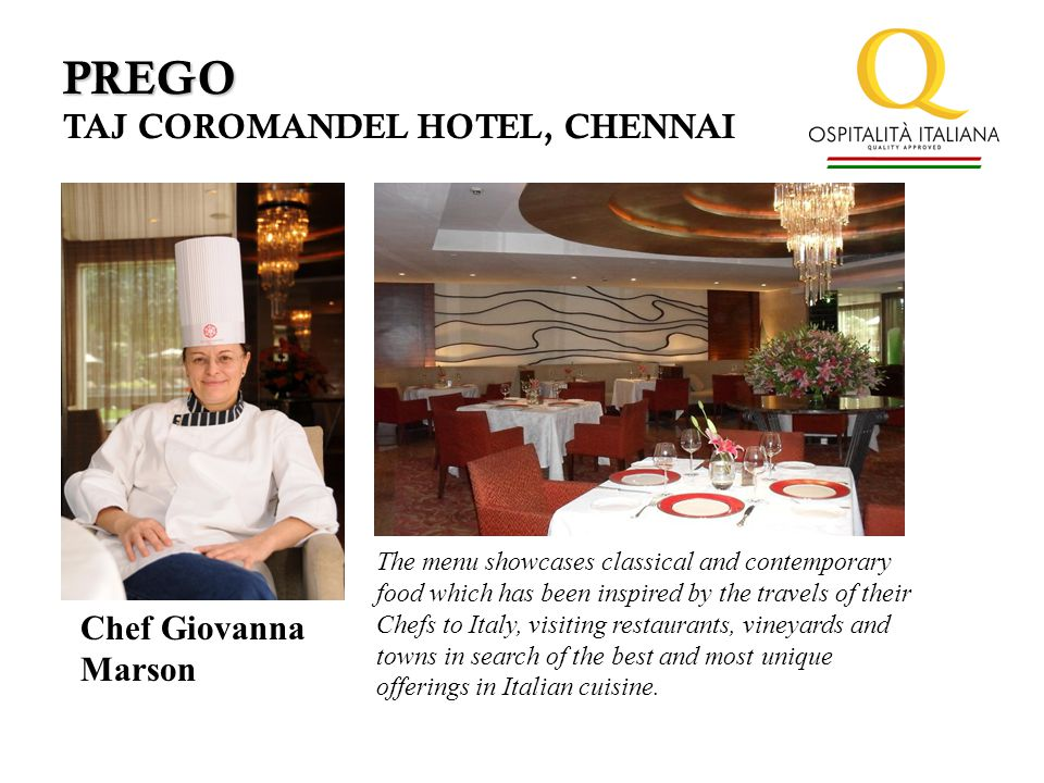 PREGO TAJ COROMANDEL HOTEL, CHENNAI Chef Giovanna Marson The menu showcases classical and contemporary food which has been inspired by the travels of their Chefs to Italy, visiting restaurants, vineyards and towns in search of the best and most unique offerings in Italian cuisine.