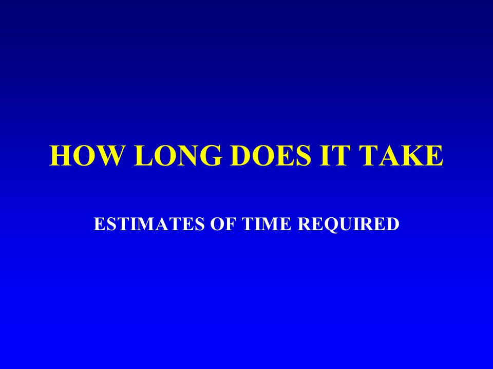 HOW LONG DOES IT TAKE ESTIMATES OF TIME REQUIRED