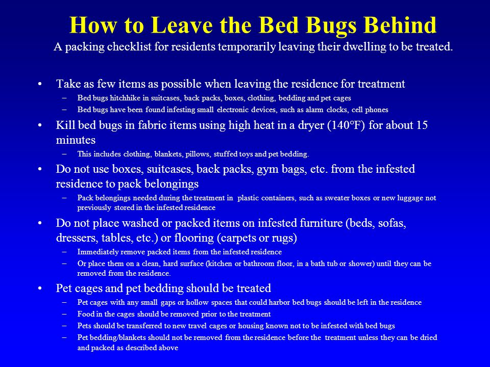 How to Leave the Bed Bugs Behind A packing checklist for residents temporarily leaving their dwelling to be treated.