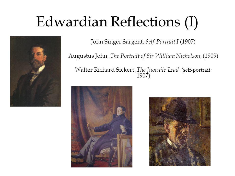 Edwardian Reflections (I) John Singer Sargent, Self-Portrait I (1907) Augustus John, The Portrait of Sir William Nicholson, (1909) Walter Richard Sickert, The Juvenile Lead (self-portrait ; 1907)