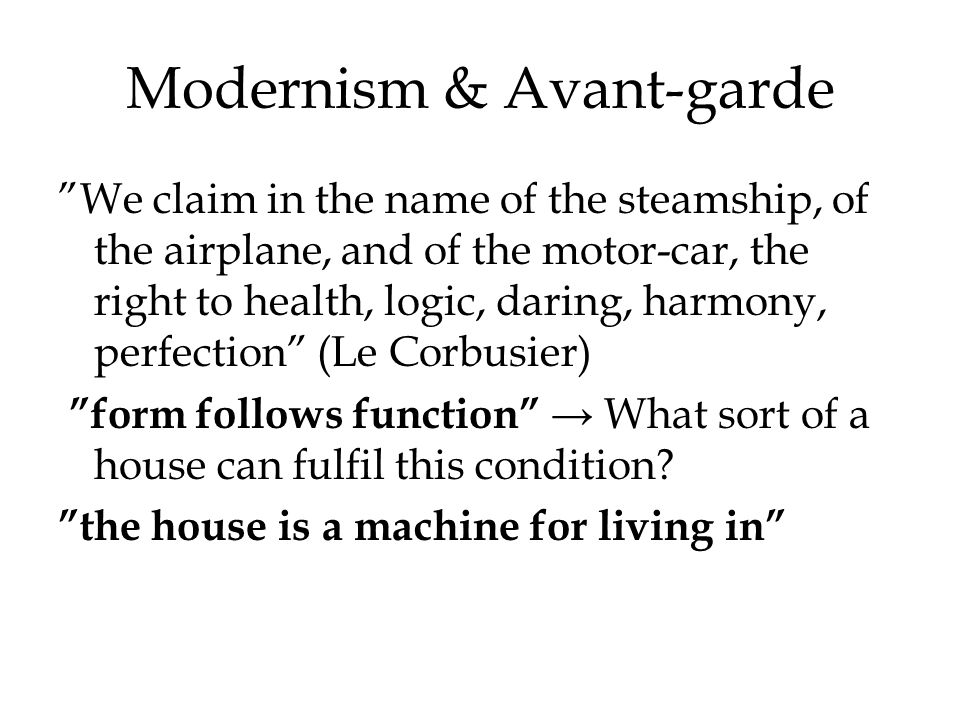 Modernism & Avant-garde We claim in the name of the steamship, of the airplane, and of the motor-car, the right to health, logic, daring, harmony, perfection (Le Corbusier) form follows function What sort of a house can fulfil this condition.