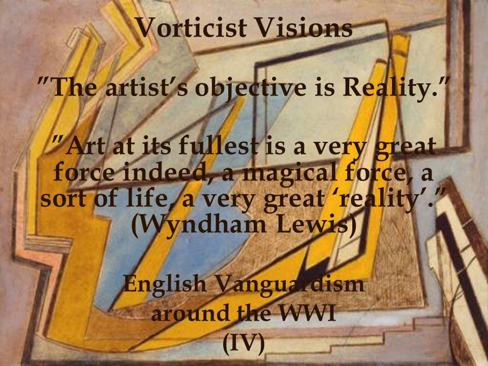 11 Vorticist Visions The artists objective is Reality.
