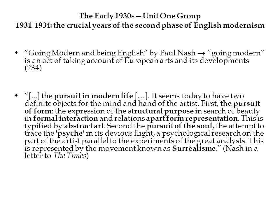The Early 1930sUnit One Group 1931-1934: the crucial years of the second phase of English modernism Going Modern and being English by Paul Nash going modern is an act of taking account of European arts and its developments (234) [...] the pursuit in modern life […].