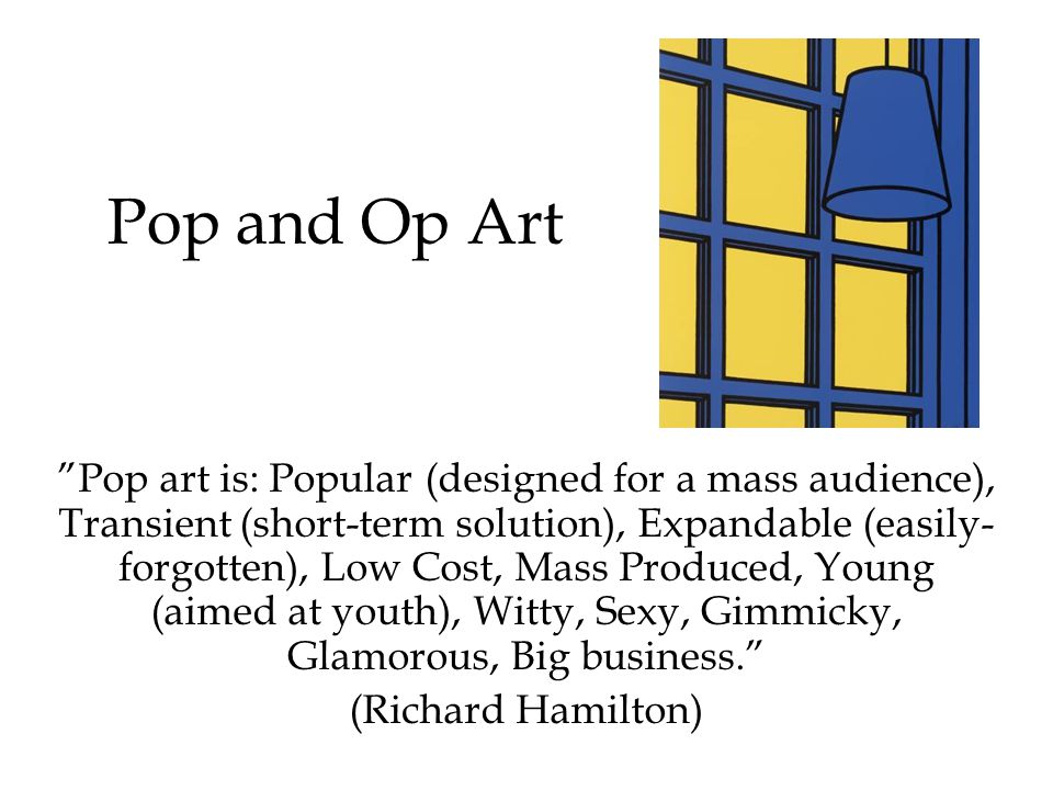 Pop and Op Art Pop art is: Popular (designed for a mass audience), Transient (short-term solution), Expandable (easily- forgotten), Low Cost, Mass Produced, Young (aimed at youth), Witty, Sexy, Gimmicky, Glamorous, Big business.