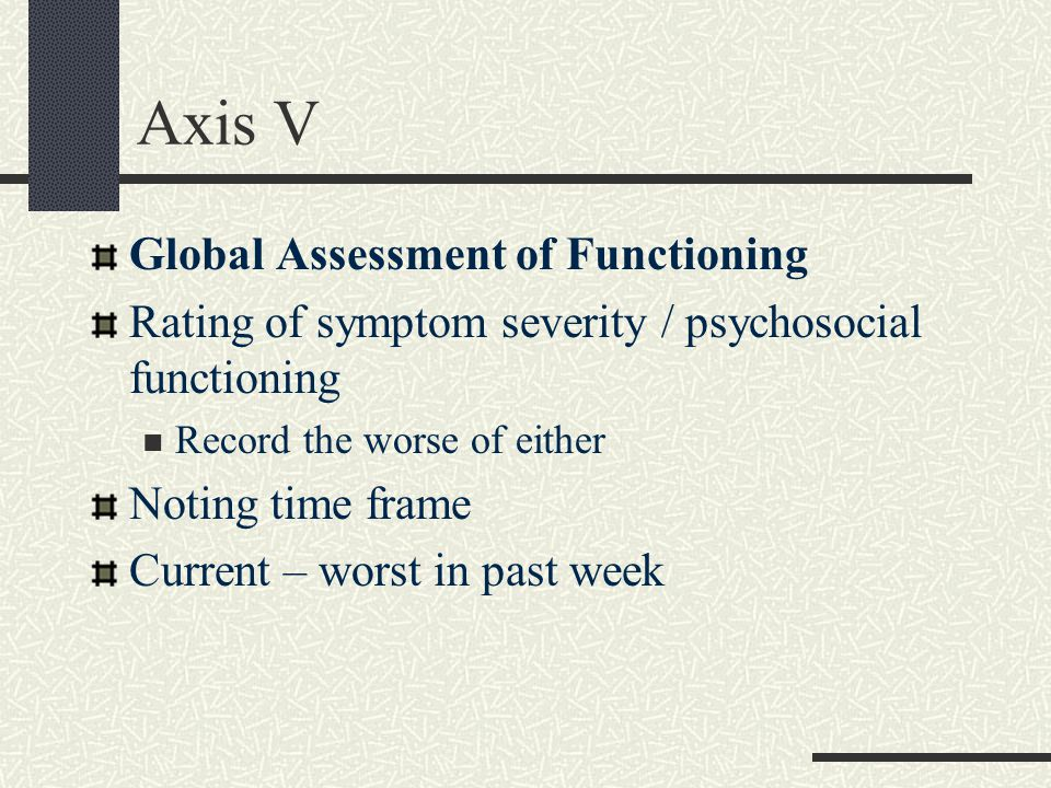 Axis V Global Assessment of Functioning Rating of symptom severity / psychosocial functioning Record the worse of either Noting time frame Current – worst in past week