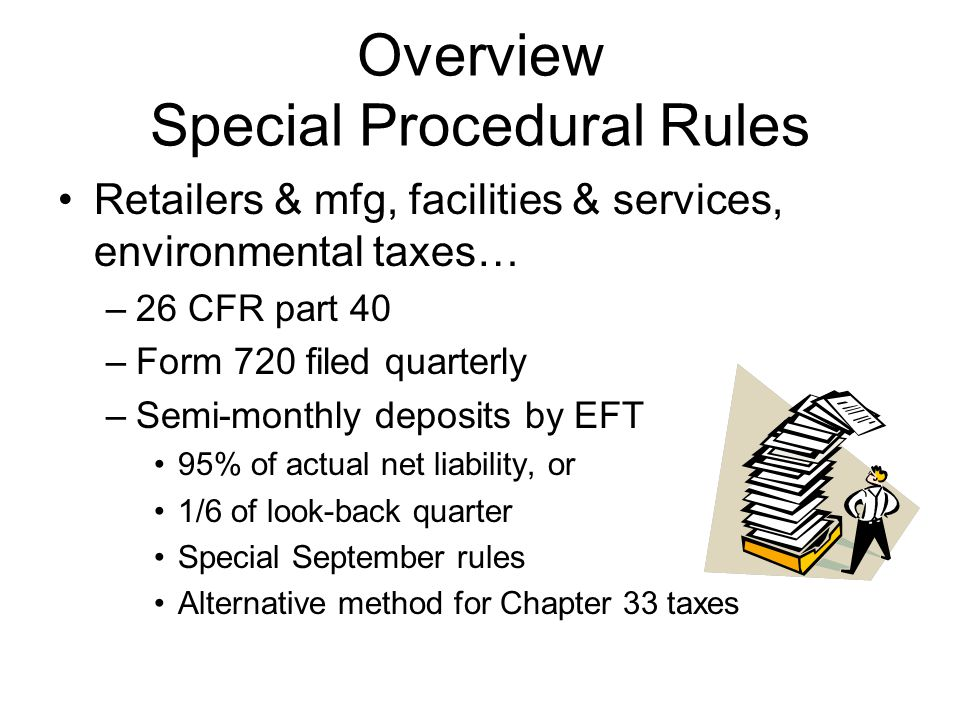Overview Special Procedural Rules Retailers & mfg, facilities & services, environmental taxes… –26 CFR part 40 –Form 720 filed quarterly –Semi-monthly deposits by EFT 95% of actual net liability, or 1/6 of look-back quarter Special September rules Alternative method for Chapter 33 taxes