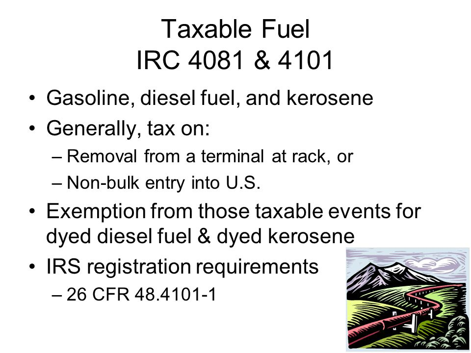 Taxable Fuel IRC 4081 & 4101 Gasoline, diesel fuel, and kerosene Generally, tax on: –Removal from a terminal at rack, or –Non-bulk entry into U.S.